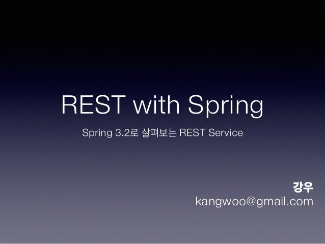 REST with Spring Spring 3.2로 살펴보는 REST Service 강우 kangwoo@gmail.com