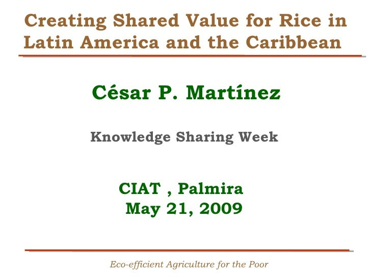 Creating Shared Value for Rice in Latin America and the Caribbean        César P. Martínez        Knowledge Sharing Week  ...