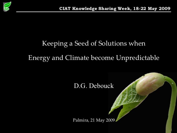 CIAT Knowledge Sharing Week, 18-22 May 2009         Keeping a Seed of Solutions when  Energy and Climate become Unpredicta...