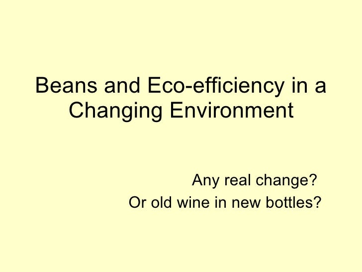 Beans and Eco-efficiency in a    Changing Environment                     Any real change?          Or old wine in new bot...