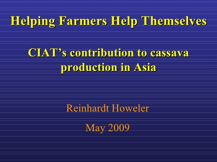 Helping Farmers Help Themselves    CIAT's contribution to cassava        production in Asia            Reinhardt Howeler  ...