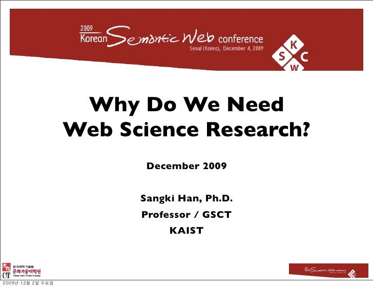Why Do We Need Web Science Research?        December 2009         Sangki Han, Ph.D.       Professor / GSCT            KAIST