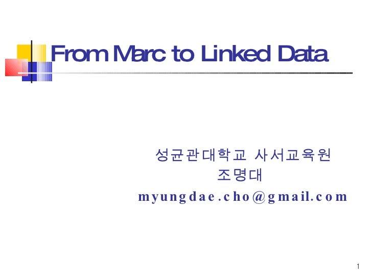 From Marc to Linked Data  <ul><ul><ul><ul><ul><li>성균관대학교 사서교육원 </li></ul></ul></ul></ul></ul><ul><ul><ul><ul><ul><li>조명대  ...