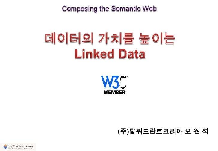 Composing the Semantic Web<br />데이터의 가치를 높이는 Linked Data<br />(주)탑쿼드란트코리아 오 원 석<br />