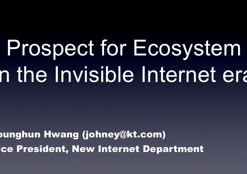 Prospect for Ecosystem n the Invisible Internet era  ounghun Hwang (johney@kt.com) ice President, New Internet Department
