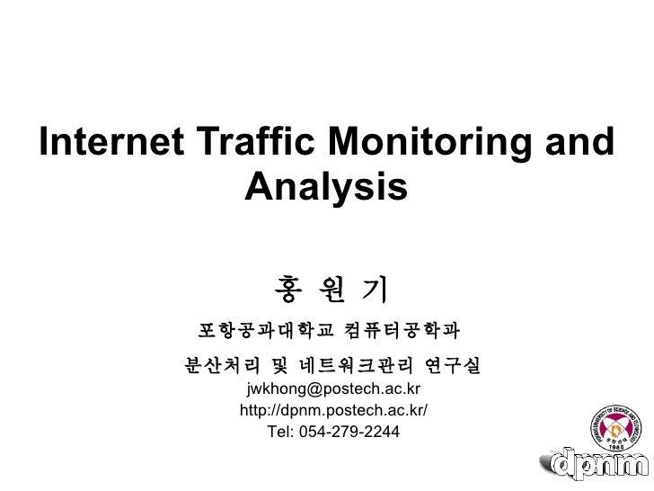 Internet Traffic Monitoring and Analysis 홍 원 기 포항공과대학교 컴퓨터공학과  분산처리 및 네트워크관리 연구실 [email_address] http://dpnm.postech.ac.kr...