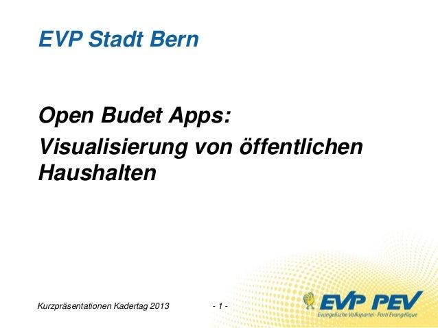 Kurzpräsentationen Kadertag 2013 - 1 -EVP Stadt BernOpen Budet Apps:Visualisierung von öffentlichenHaushalten