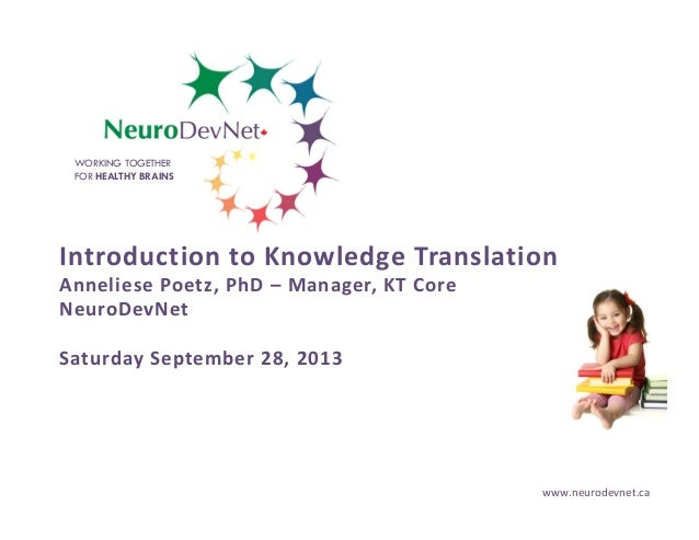 WORKING TOGETHER FOR HEALTHY BRAINS  Introduction to Knowledge Translation Anneliese Poetz, PhD – Manager, KT Core NeuroDe...