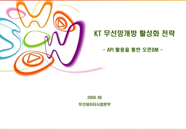 KT 무선망개방 활성화 전략               - API 활용을 통한 오픈BM -       2009. 06 무선데이터사업본부                                        1