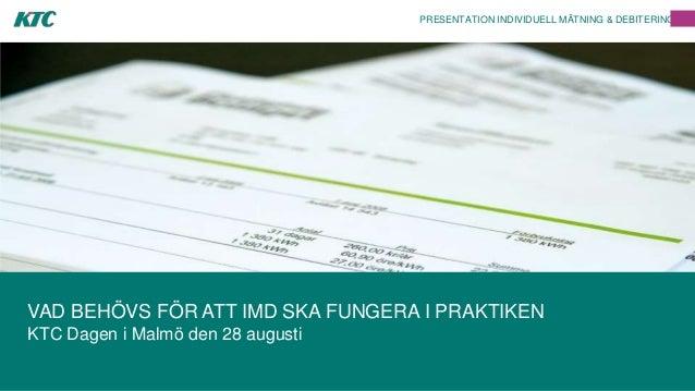 PRESENTATION INDIVIDUELL MÄTNING & DEBITERING VAD BEHÖVS FÖR ATT IMD SKA FUNGERA I PRAKTIKEN KTC Dagen i Malmö den 28 augu...