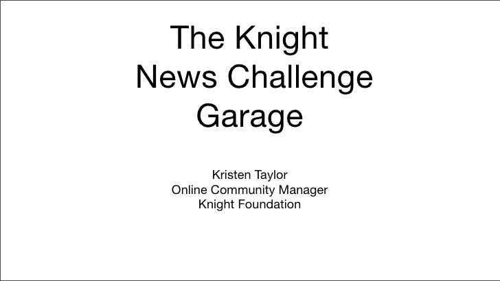 The Knight News Challenge    Garage          Kristen Taylor   Online Community Manager        Knight Foundation