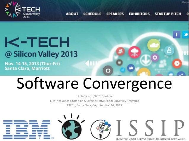 """Software Convergence Dr. James C. (""""Jim"""") Spohrer IBM Innovation Champion & Director, IBM Global University Programs KTECH..."""