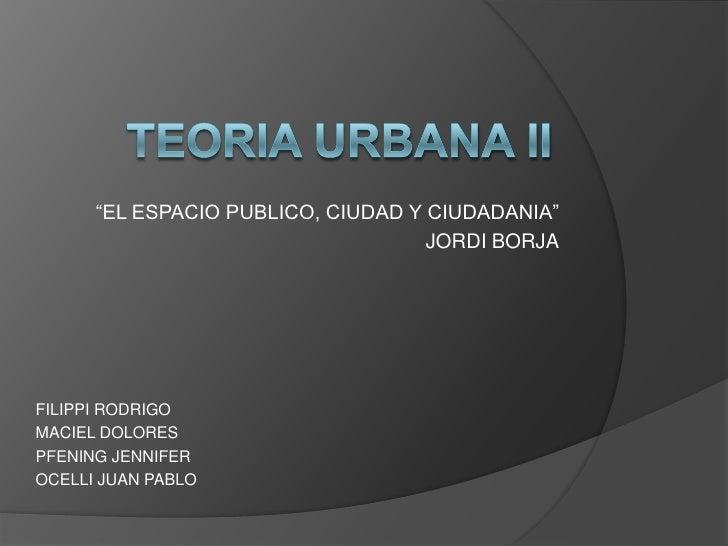 """Teoria urbana ii<br />""""EL ESPACIO PUBLICO, CIUDAD Y CIUDADANIA""""<br />JORDI BORJA<br />FILIPPI RODRIGO<br />MACIEL DOLORES<..."""