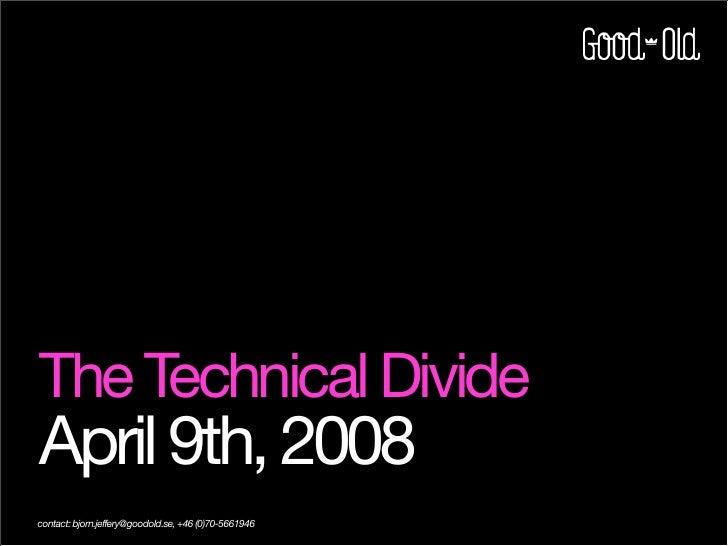 The Technical Divide April 9th, 2008 contact: bjorn.jeffery@goodold.se, +46 (0)70-5661946