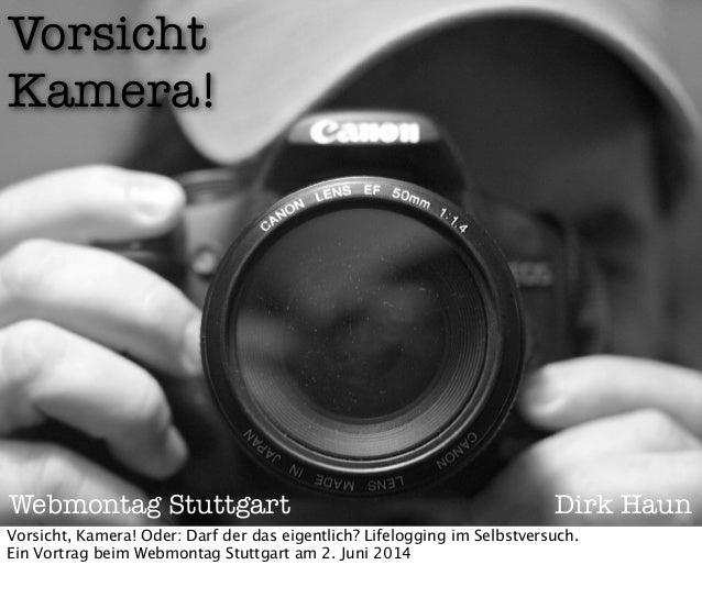 Vorsicht Kamera! Webmontag Stuttgart Dirk Haun Vorsicht, Kamera! Oder: Darf der das eigentlich? Lifelogging im Selbstversu...