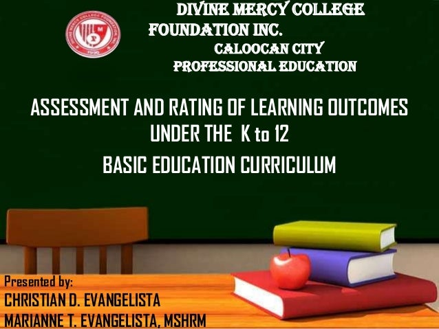 ASSESSMENT AND RATING OF LEARNING OUTCOMES UNDER THE K to 12 BASIC EDUCATION CURRICULUM DIVINE MERCY COLLEGE FOUNDATION IN...