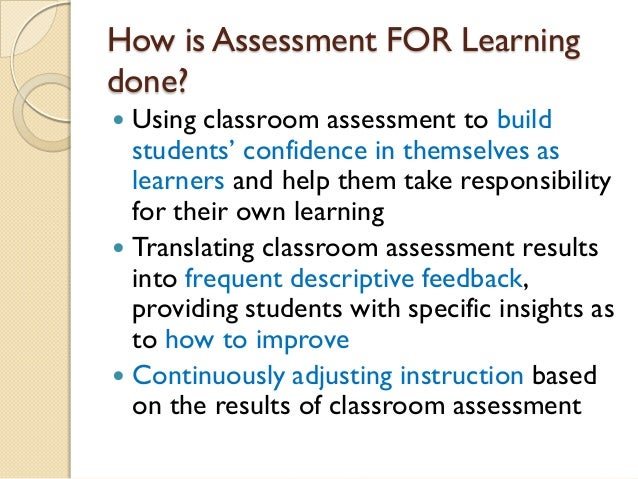 assessment as learning Assessment for learning and assessment as learning approaches, in particular, help teachers and students to know if current understanding is a suitable basis for future learning.