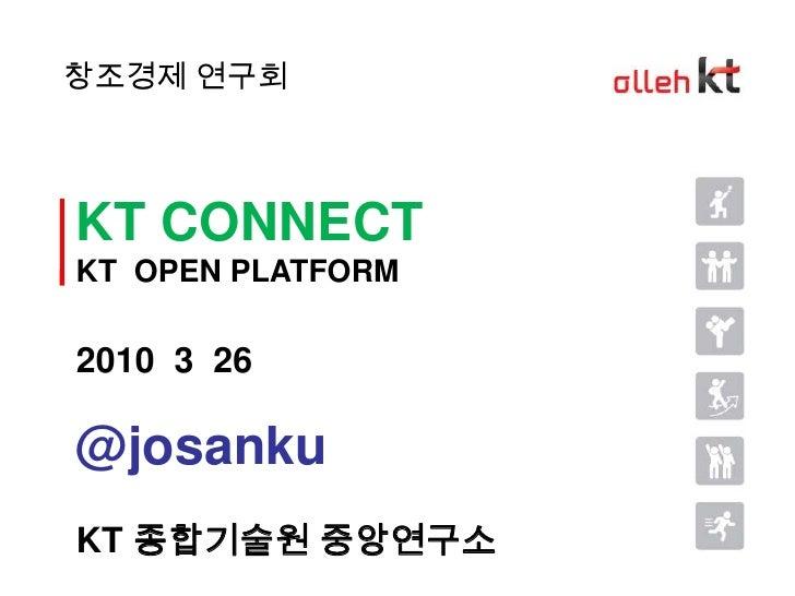 창조경제 연구회<br />KT CONNECT<br />KT  OPEN PLATFORM<br />2010  3  26<br />@josanku<br />KT 종합기술원 중앙연구소<br />