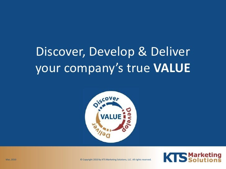 Discover, Develop & Deliveryour company's true VALUE<br />© Copyright 2010 by KTS Marketing Solutions, LLC. All rights res...