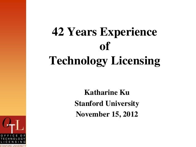 42 Years Experience         ofTechnology Licensing       Katharine Ku    Stanford University    November 15, 2012