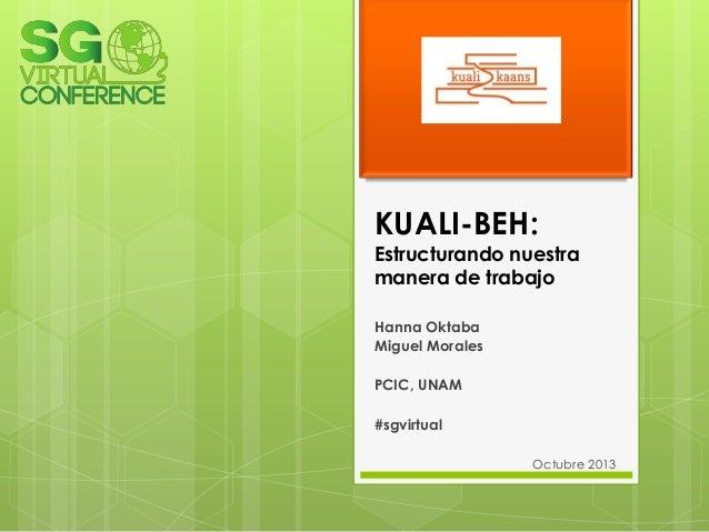 KUALI-BEH:  Estructurando nuestra manera de trabajo Hanna Oktaba Miguel Morales PCIC, UNAM #sgvirtual Octubre 2013