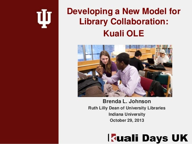 Developing a New Model for Library Collaboration: Kuali OLE  Brenda L. Johnson Ruth Lilly Dean of University Libraries Ind...