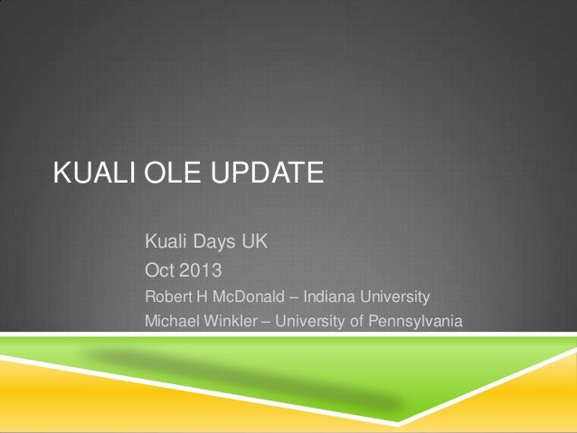 KUALI OLE UPDATE Kuali Days UK Oct 2013 Robert H McDonald – Indiana University Michael Winkler – University of Pennsylvani...