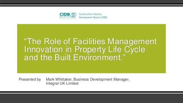 """""""The Role of Facilities Management   Innovation in Property Life Cycle   and the Built Environment.""""Presented by   Mark Wh..."""