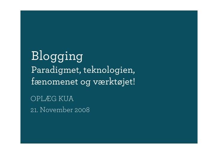 Blogging Paradigmet, teknologien, fænomenet og værktøjet! OPLÆG KUA 21. November 2008
