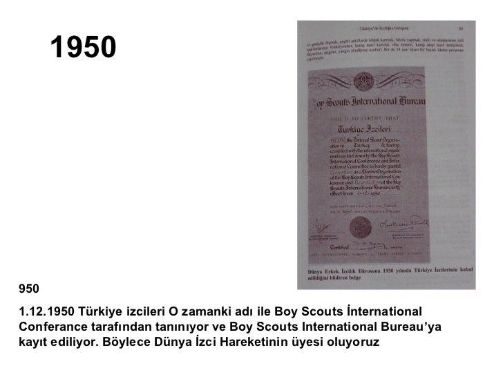 19509501.12.1950 Türkiye izcileri O zamanki adı ile Boy Scouts İnternationalConferance tarafından tanınıyor ve Boy Scouts ...