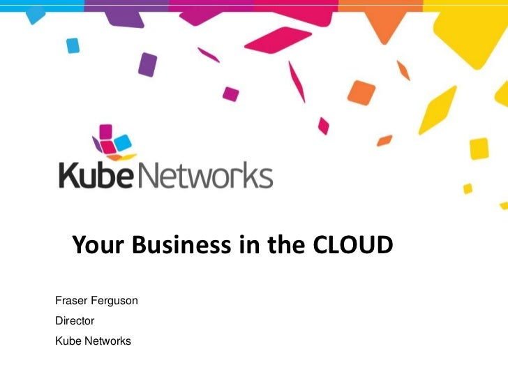 Your Business in the CLOUD     Fraser Ferguson     Director     Kube NetworksKubeNET – Connecting Business
