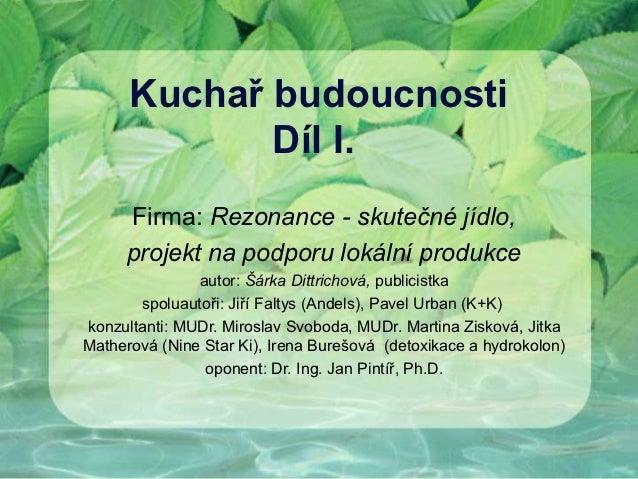 Kuchař budoucnosti             Díl I.     Firma: Rezonance - skutečné jídlo,     projekt na podporu lokální produkce      ...