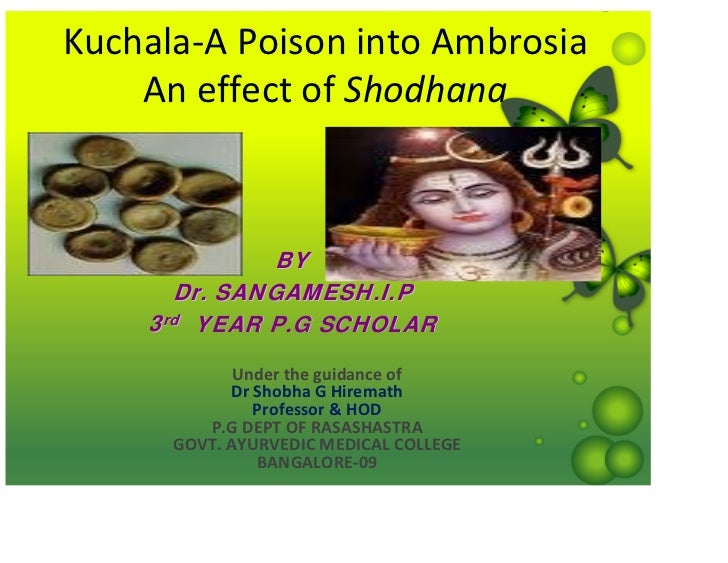 Kuchala‐A Poison into Ambrosia    An effect of Shodhana              BY      Dr. SANGAMESH.I.P    3rd YEAR P.G SCHOLAR    ...