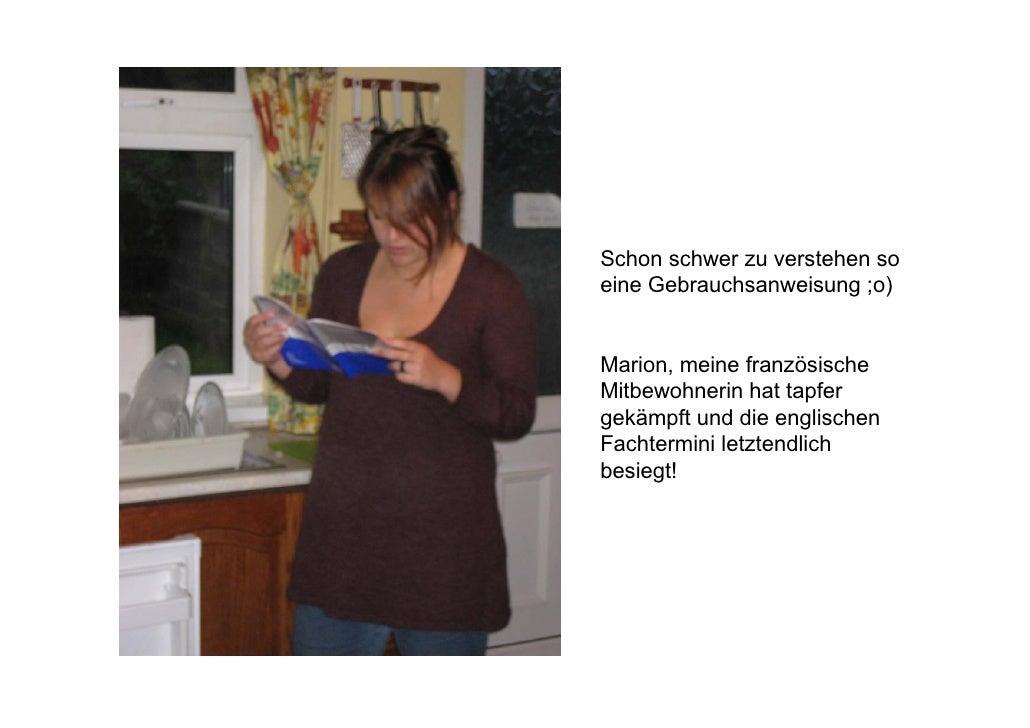 Schon schwer zu verstehen so eine Gebrauchsanweisung ;o)   Marion, meine französische Mitbewohnerin hat tapfer gekämpft un...