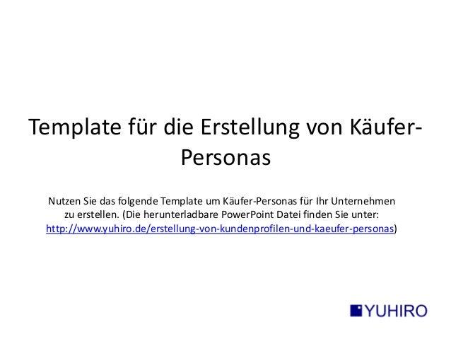 Template für die Erstellung von Käufer-  Personas  Nutzen Sie das folgende Template um Käufer-Personas für Ihr Unternehmen...