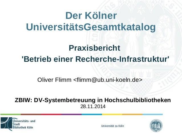 Der Kölner  UniversitätsGesamtkatalog  Praxisbericht  'Betrieb einer Recherche-Infrastruktur'  Oliver Flimm <flimm@ub.uni-...