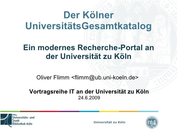 Der Kölner UniversitätsGesamtkatalog  Ein modernes Recherche-Portal an      der Universität zu Köln     Oliver Flimm <flim...