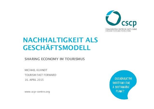 www.scp-centre.org NACHHALTIGKEIT ALS GESCHÄFTSMODELL SHARING ECONOMY IM TOURISMUS MICHAEL KUHNDT TOURISM FAST FORWARD 16....
