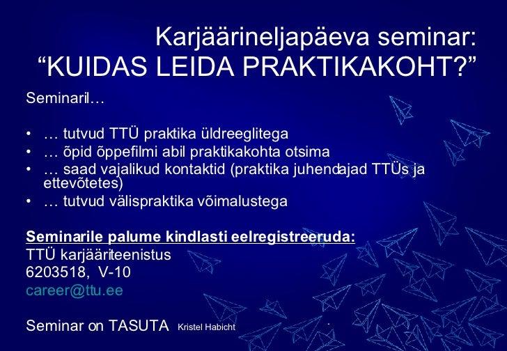 """Karjäärineljapäeva seminar: """"KUIDAS LEIDA PRAKTIKAKOHT?"""" <ul><li>Seminaril… </li></ul><ul><li>…  tutvud TTÜ praktika üldre..."""