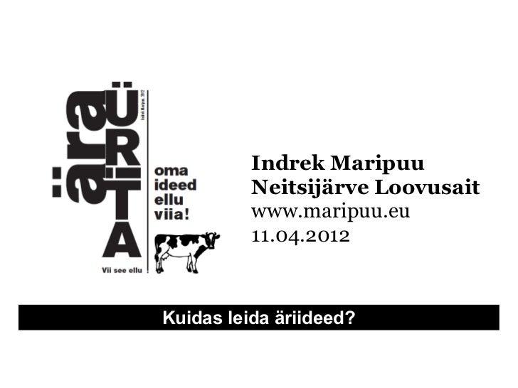 Indrek Maripuu          Neitsijärve Loovusait          www.maripuu.eu          11.04.2012Kuidas leida äriideed?