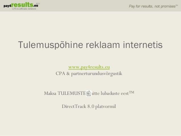 www.pay4results.eu CPA & partnerturundusvõrgustik Maksa TULEMUSTE, mitte lubaduste eest™ DirectTrack 8.0 platvormil Tulemu...