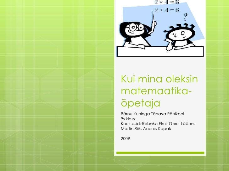 Kui mina oleksin matemaatika- õpetaja Pärnu Kuninga Tänava Põhikool 9s klass Koostasid: Rebeka Elmi, Gerrit Lääne,  Martin...