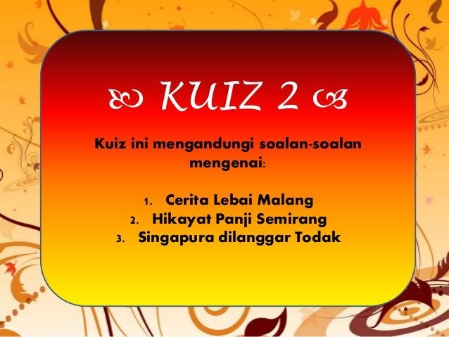  KUIZ 2  Kuiz ini mengandungi soalan-soalan mengenai: 1. Cerita Lebai Malang 2. Hikayat Panji Semirang 3. Singapura dila...