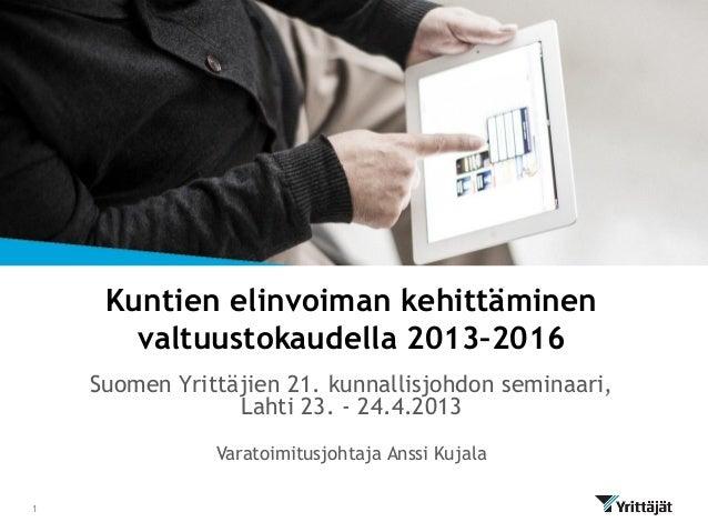 Kuntien elinvoiman kehittäminenvaltuustokaudella 2013–2016Suomen Yrittäjien 21. kunnallisjohdon seminaari,Lahti 23. - 24.4...