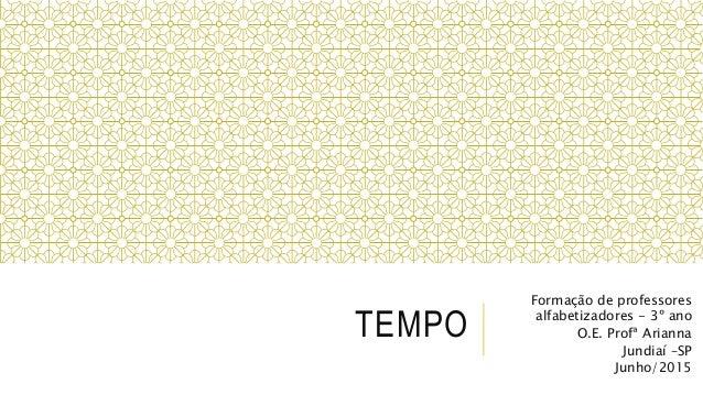 TEMPO Formação de professores alfabetizadores - 3º ano O.E. Profª Arianna Jundiaí –SP Junho/2015