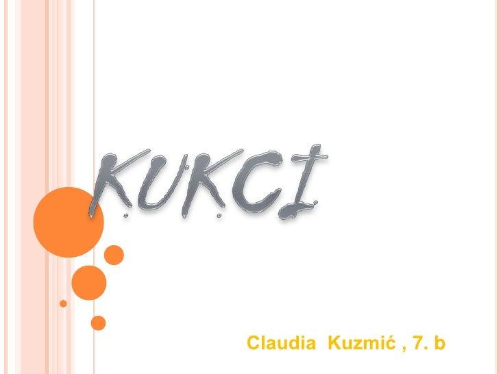 KUKCI<br />Claudia  Kuzmić , 7. b<br />