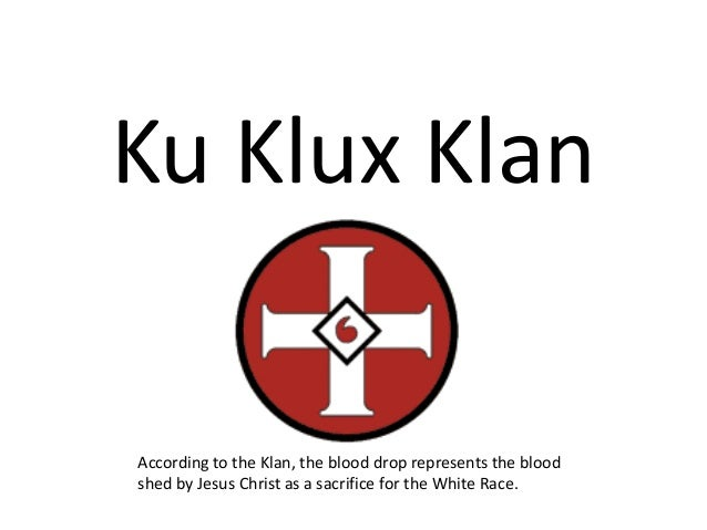 Ku Klux KlanAccording to the Klan, the blood drop represents the bloodshed by Jesus Christ as a sacrifice for the White Ra...