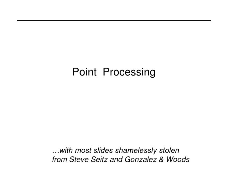 Point Processing…with most slides shamelessly stolenfrom Steve Seitz and Gonzalez & Woods