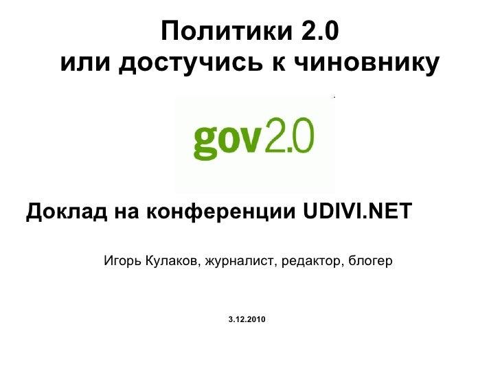 Политики 2.0 или достучись к чиновнику <ul><li>Доклад на конференции  UDIVI.NET </li></ul><ul><li>Игорь Кулаков, журналист...