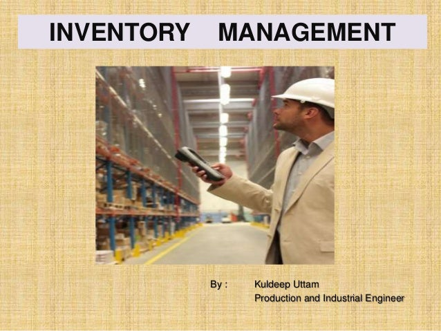 INVENTORY  MANAGEMENT  By :  Kuldeep Uttam Production and Industrial Engineer